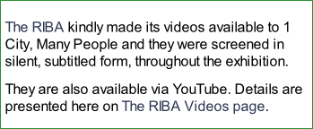 The RIBA kindly made its videos available to 1 City, Many People and they were screened in silent, subtitled form, throughout the exhibition. They are also available via YouTube. Details are presented here on The RIBA Videos page.